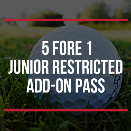 5 Fore 1 Junior Restricted Add On Pass