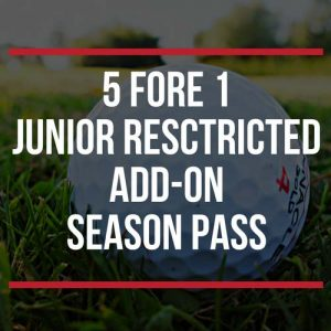 5 fore 1 Junior Restricted Add-Ons Season Pass